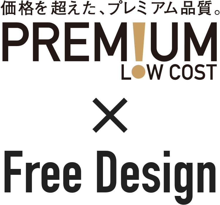 価格を超えた、プレミアム品質。 PREMIUM LOW COST x FREE DESIGN